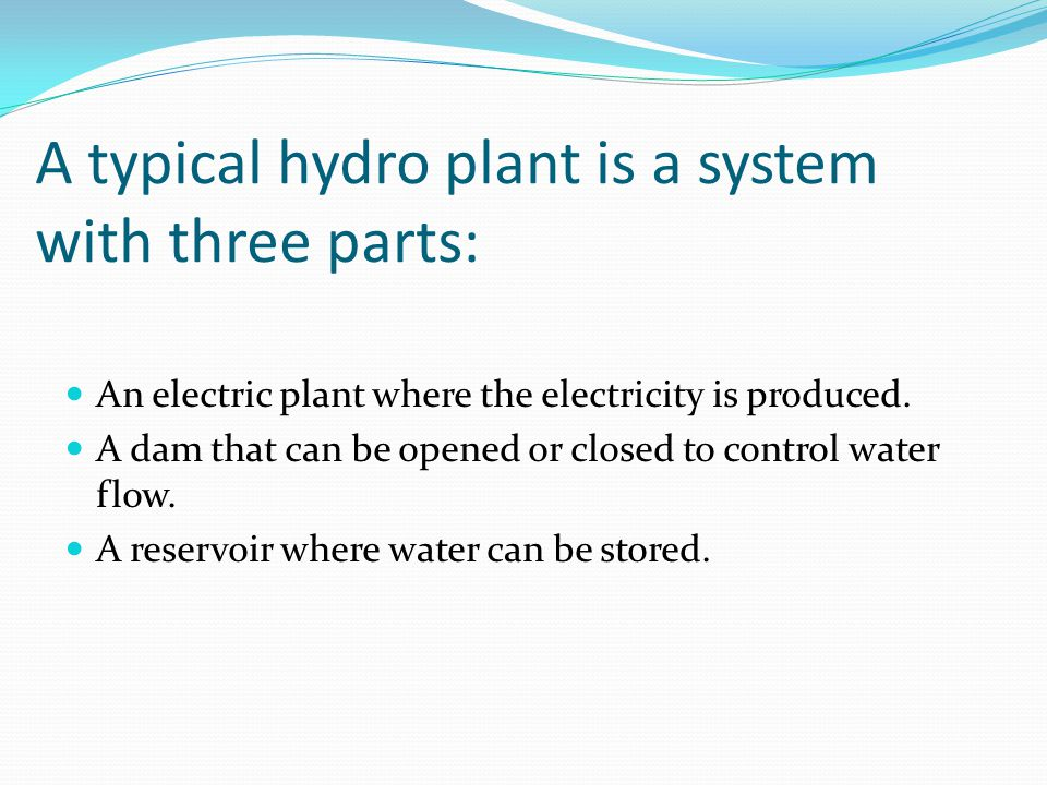 A typical hydro plant is a system with three parts: An electric plant where the electricity is produced.