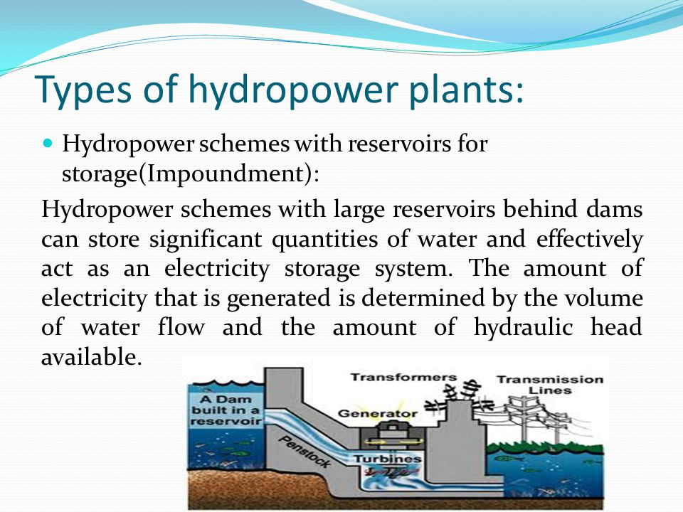 Types of hydropower plants: Hydropower schemes with reservoirs for storage(Impoundment): Hydropower schemes with large reservoirs behind dams can store significant quantities of water and effectively act as an electricity storage system.