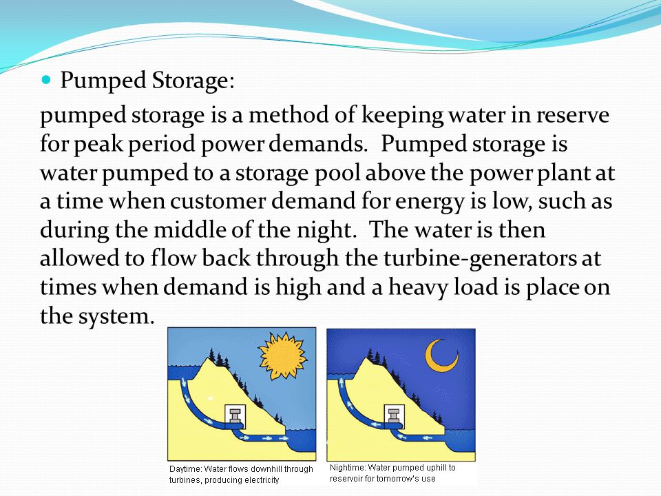 Pumped Storage: pumped storage is a method of keeping water in reserve for peak period power demands. Pumped storage is water pumped to a storage pool