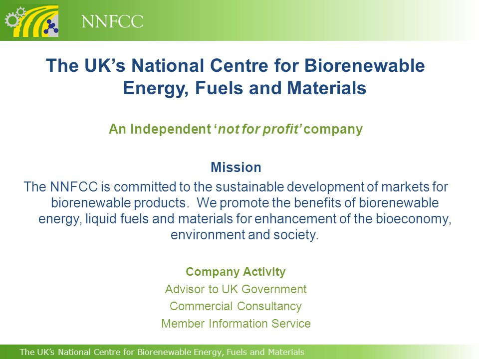 NNFCC The UK's National Centre for Biorenewable Energy, Fuels and Materials An Independent 'not for profit' company Mission The NNFCC is committed to the sustainable development of markets for biorenewable products.