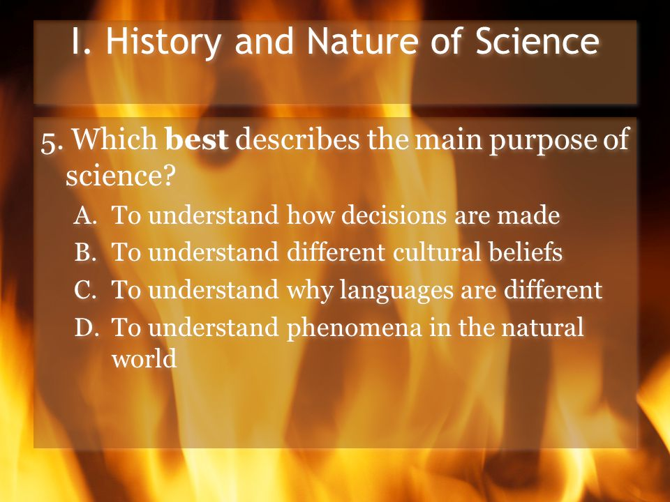 I. History and Nature of Science 5. Which best describes the main purpose of science.