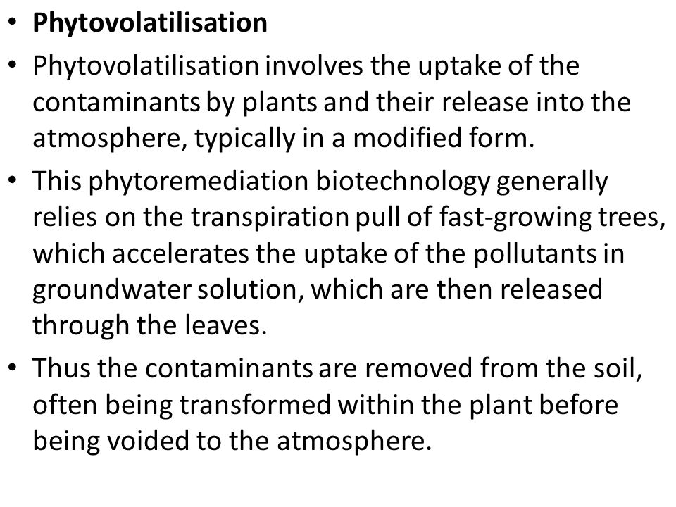 Phytovolatilisation Phytovolatilisation involves the uptake of the contaminants by plants and their release into the atmosphere, typically in a modifi