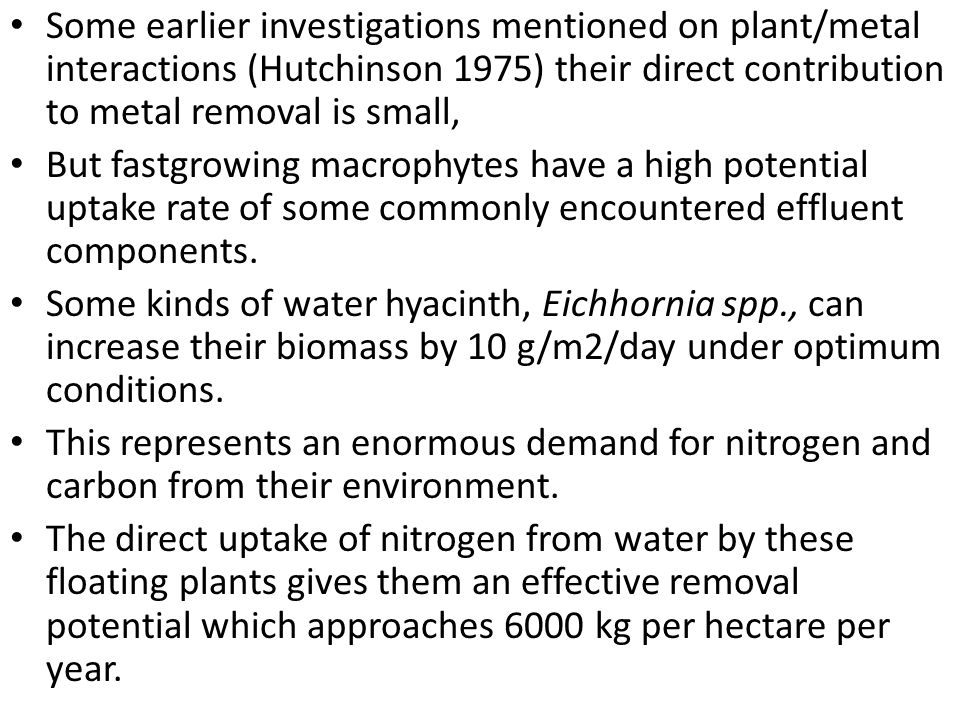 Some earlier investigations mentioned on plant/metal interactions (Hutchinson 1975) their direct contribution to metal removal is small, But fastgrowing macrophytes have a high potential uptake rate of some commonly encountered effluent components.