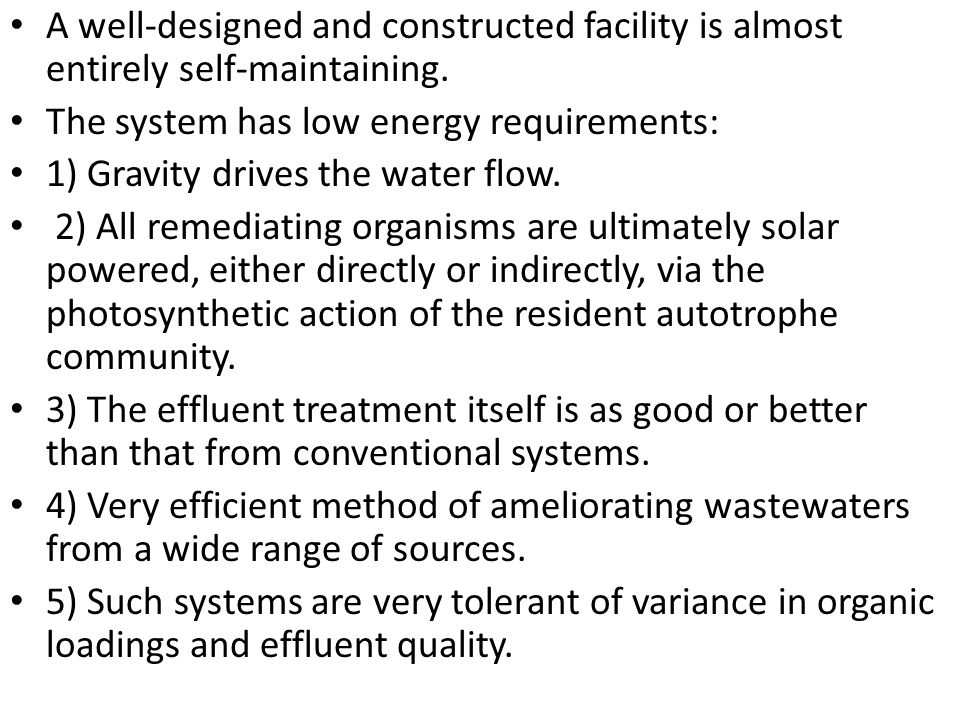 A well-designed and constructed facility is almost entirely self-maintaining. The system has low energy requirements: 1) Gravity drives the water flow