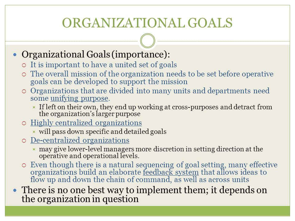 ORGANIZATIONAL GOALS Organizational Goals (importance):  It is important to have a united set of goals  The overall mission of the organization needs to be set before operative goals can be developed to support the mission  Organizations that are divided into many units and departments need some unifying purpose.