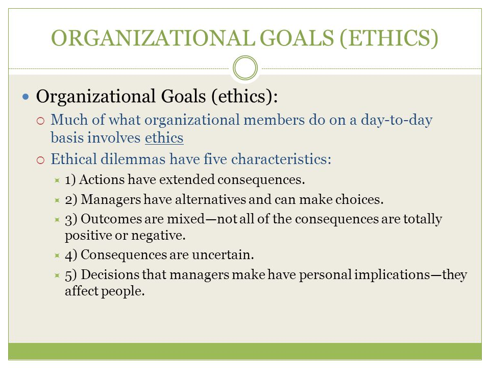 ORGANIZATIONAL GOALS (ETHICS) Organizational Goals (ethics):  Much of what organizational members do on a day-to-day basis involves ethics  Ethical dilemmas have five characteristics:  1) Actions have extended consequences.