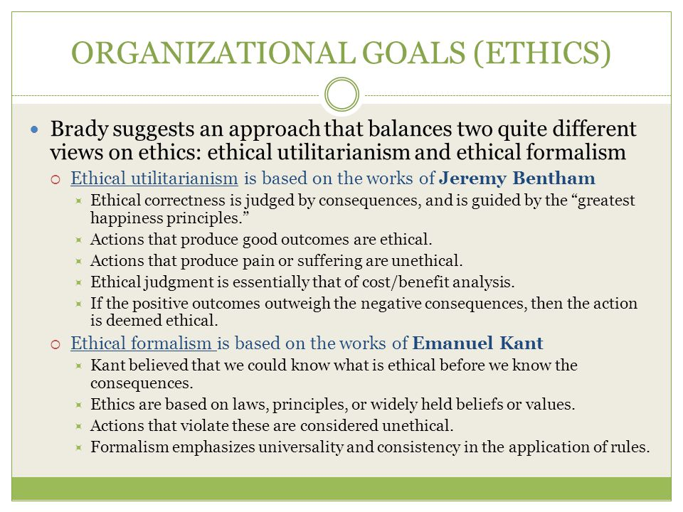 ORGANIZATIONAL GOALS (ETHICS) Brady suggests an approach that balances two quite different views on ethics: ethical utilitarianism and ethical formalism  Ethical utilitarianism is based on the works of Jeremy Bentham  Ethical correctness is judged by consequences, and is guided by the greatest happiness principles.  Actions that produce good outcomes are ethical.