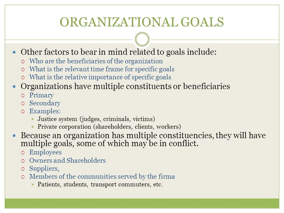 ORGANIZATIONAL GOALS Other factors to bear in mind related to goals include:  Who are the beneficiaries of the organization  What is the relevant time frame for specific goals  What is the relative importance of specific goals Organizations have multiple constituents or beneficiaries  Primary  Secondary  Examples:  Justice system (judges, criminals, victims)  Private corporation (shareholders, clients, workers) Because an organization has multiple constituencies, they will have multiple goals, some of which may be in conflict.