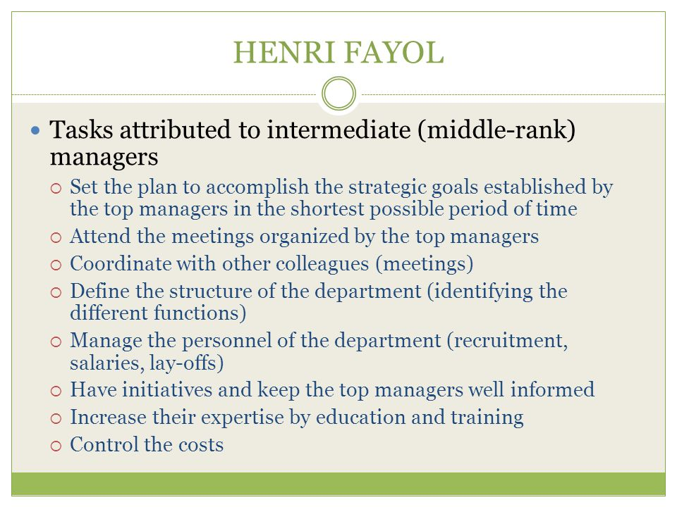 HENRI FAYOL Tasks attributed to intermediate (middle-rank) managers  Set the plan to accomplish the strategic goals established by the top managers in the shortest possible period of time  Attend the meetings organized by the top managers  Coordinate with other colleagues (meetings)  Define the structure of the department (identifying the different functions)  Manage the personnel of the department (recruitment, salaries, lay-offs)  Have initiatives and keep the top managers well informed  Increase their expertise by education and training  Control the costs