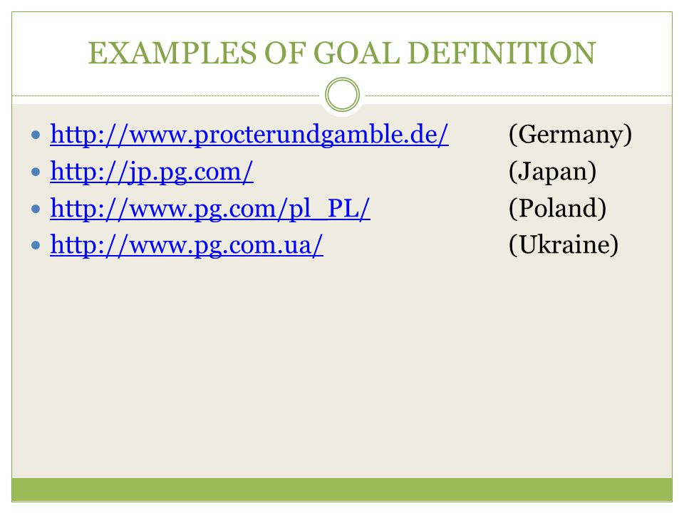 EXAMPLES OF GOAL DEFINITION http://www.procterundgamble.de/ (Germany) http://www.procterundgamble.de/ http://jp.pg.com/ (Japan) http://jp.pg.com/ http://www.pg.com/pl_PL/(Poland) http://www.pg.com/pl_PL/ http://www.pg.com.ua/(Ukraine) http://www.pg.com.ua/