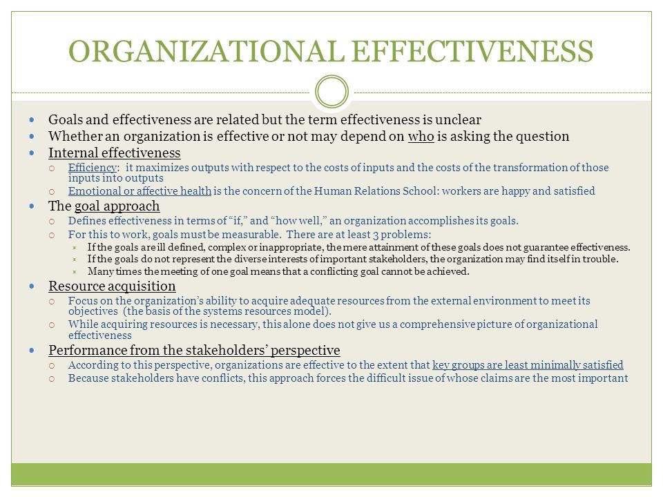 ORGANIZATIONAL EFFECTIVENESS Goals and effectiveness are related but the term effectiveness is unclear Whether an organization is effective or not may depend on who is asking the question Internal effectiveness  Efficiency: it maximizes outputs with respect to the costs of inputs and the costs of the transformation of those inputs into outputs  Emotional or affective health is the concern of the Human Relations School: workers are happy and satisfied The goal approach  Defines effectiveness in terms of if, and how well, an organization accomplishes its goals.