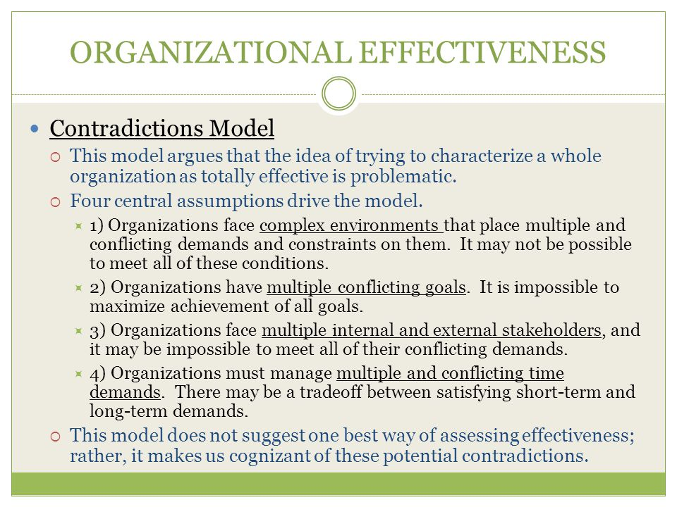 ORGANIZATIONAL EFFECTIVENESS Contradictions Model  This model argues that the idea of trying to characterize a whole organization as totally effective is problematic.