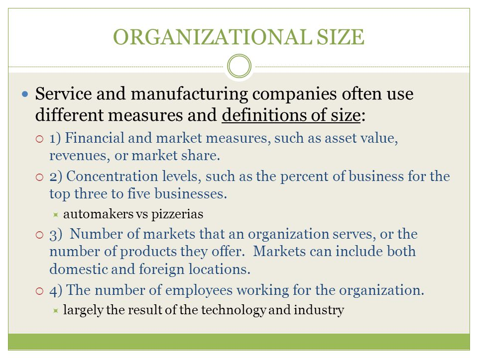 ORGANIZATIONAL SIZE Service and manufacturing companies often use different measures and definitions of size:  1) Financial and market measures, such as asset value, revenues, or market share.