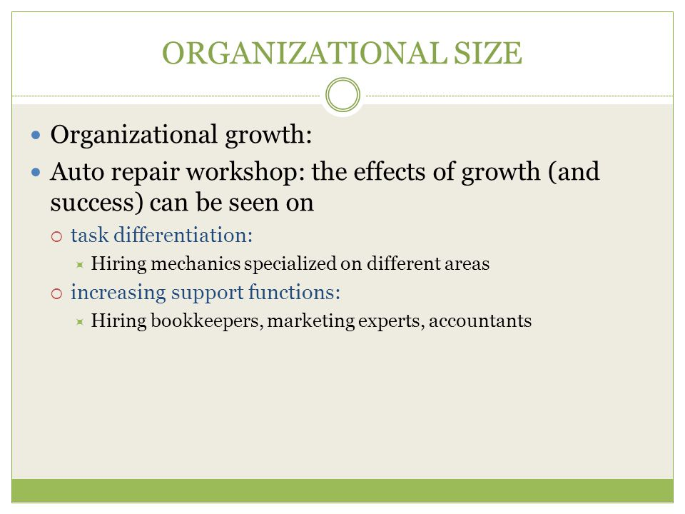 ORGANIZATIONAL SIZE Organizational growth: Auto repair workshop: the effects of growth (and success) can be seen on  task differentiation:  Hiring mechanics specialized on different areas  increasing support functions:  Hiring bookkeepers, marketing experts, accountants
