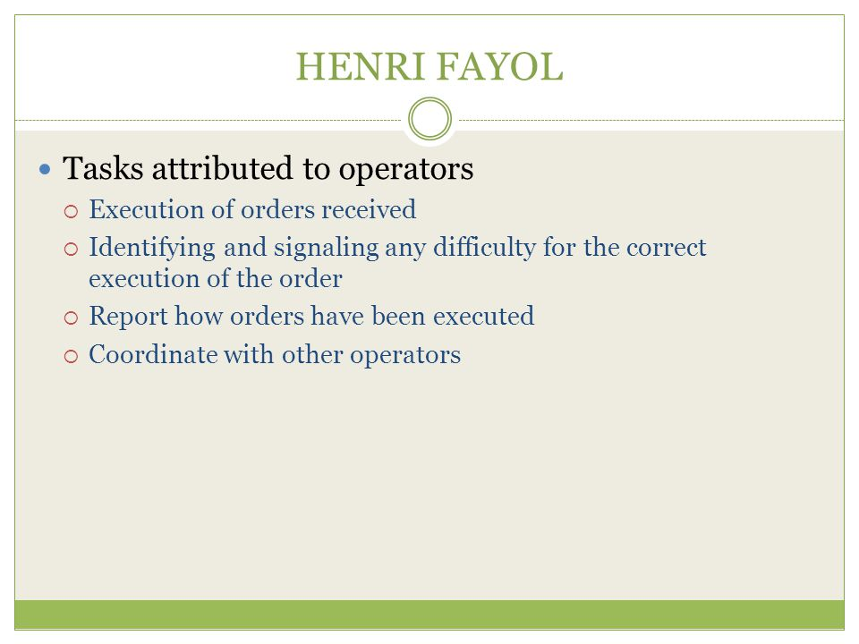 HENRI FAYOL Tasks attributed to operators  Execution of orders received  Identifying and signaling any difficulty for the correct execution of the order  Report how orders have been executed  Coordinate with other operators
