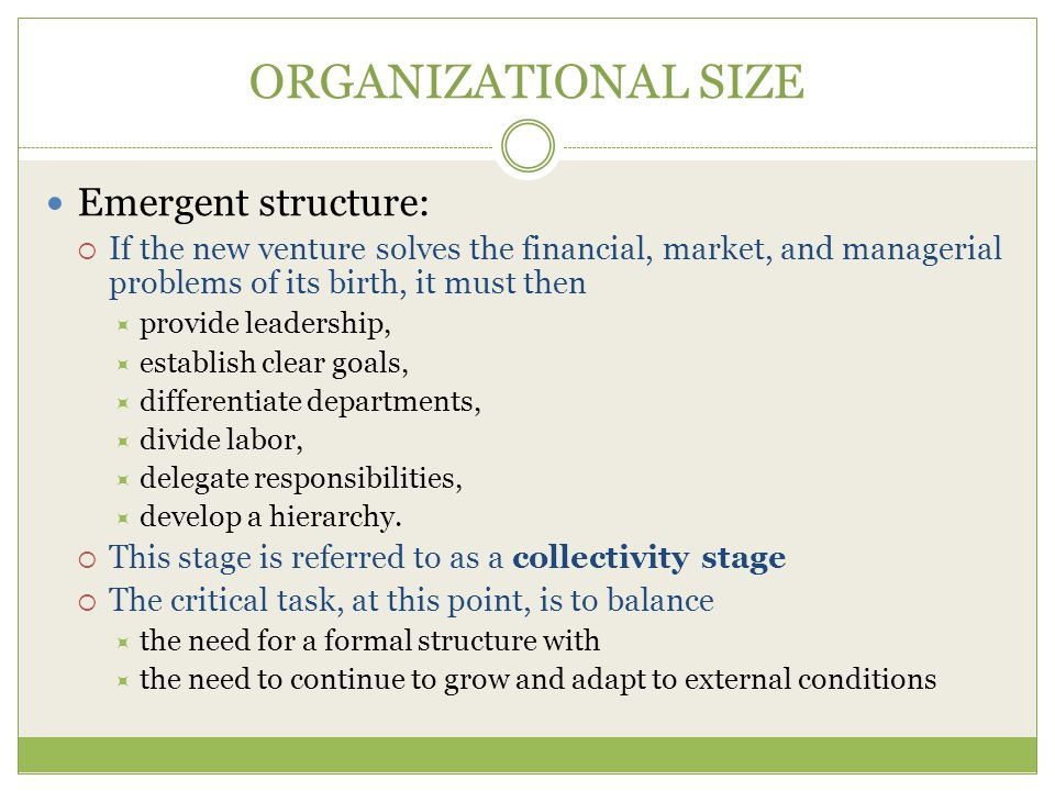 ORGANIZATIONAL SIZE Emergent structure:  If the new venture solves the financial, market, and managerial problems of its birth, it must then  provide leadership,  establish clear goals,  differentiate departments,  divide labor,  delegate responsibilities,  develop a hierarchy.