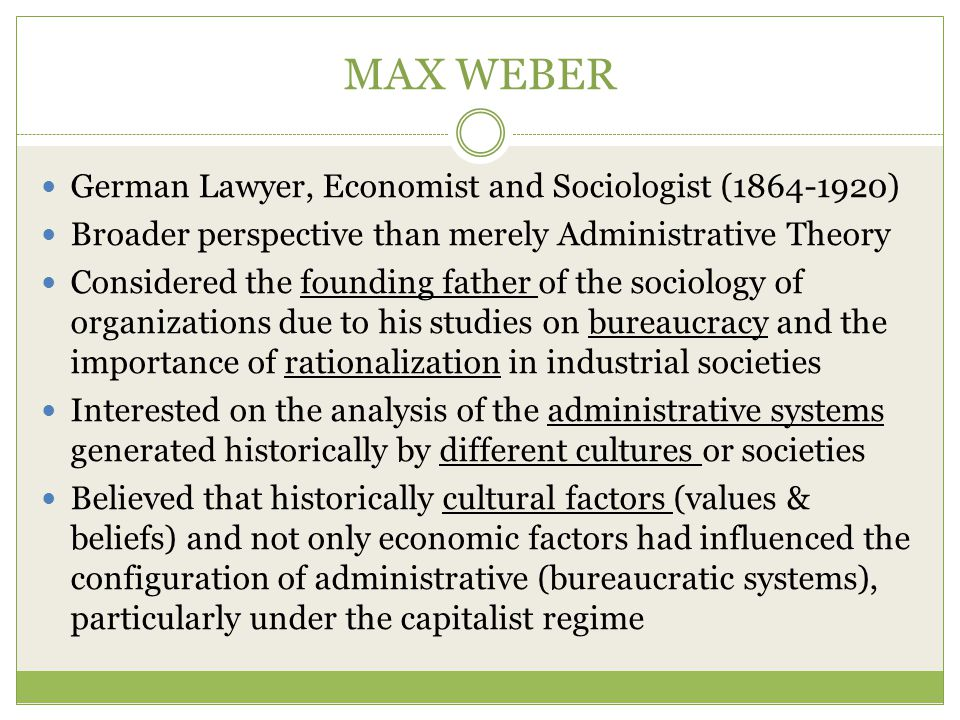 MAX WEBER German Lawyer, Economist and Sociologist (1864-1920) Broader perspective than merely Administrative Theory Considered the founding father of the sociology of organizations due to his studies on bureaucracy and the importance of rationalization in industrial societies Interested on the analysis of the administrative systems generated historically by different cultures or societies Believed that historically cultural factors (values & beliefs) and not only economic factors had influenced the configuration of administrative (bureaucratic systems), particularly under the capitalist regime