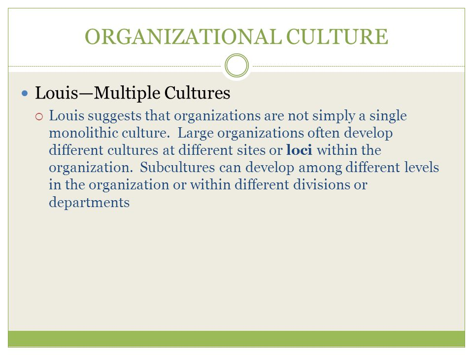 ORGANIZATIONAL CULTURE Louis—Multiple Cultures  Louis suggests that organizations are not simply a single monolithic culture.