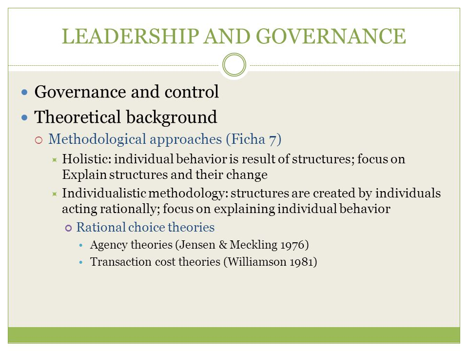LEADERSHIP AND GOVERNANCE Governance and control Theoretical background  Methodological approaches (Ficha 7)  Holistic: individual behavior is result of structures; focus on Explain structures and their change  Individualistic methodology: structures are created by individuals acting rationally; focus on explaining individual behavior Rational choice theories Agency theories (Jensen & Meckling 1976) Transaction cost theories (Williamson 1981)