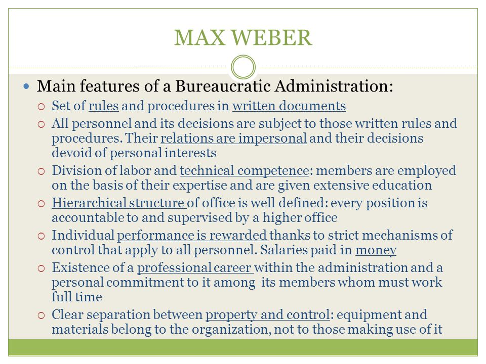 MAX WEBER Main features of a Bureaucratic Administration:  Set of rules and procedures in written documents  All personnel and its decisions are subject to those written rules and procedures.