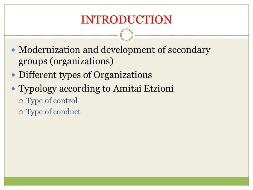 INTRODUCTION Modernization and development of secondary groups (organizations) Different types of Organizations Typology according to Amitai Etzioni  Type of control  Type of conduct