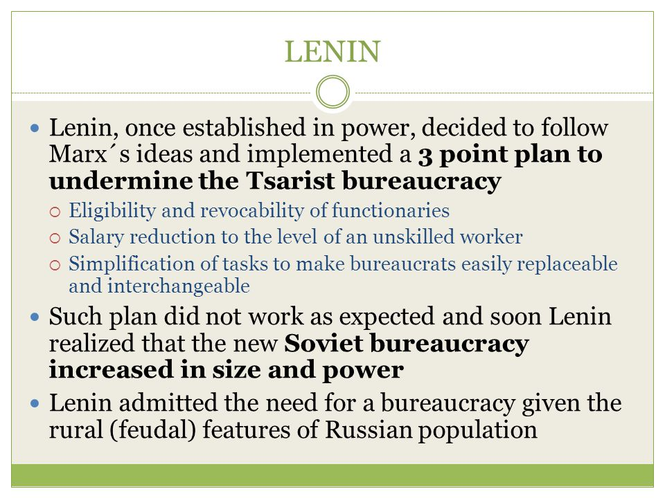 LENIN Lenin, once established in power, decided to follow Marx´s ideas and implemented a 3 point plan to undermine the Tsarist bureaucracy  Eligibility and revocability of functionaries  Salary reduction to the level of an unskilled worker  Simplification of tasks to make bureaucrats easily replaceable and interchangeable Such plan did not work as expected and soon Lenin realized that the new Soviet bureaucracy increased in size and power Lenin admitted the need for a bureaucracy given the rural (feudal) features of Russian population