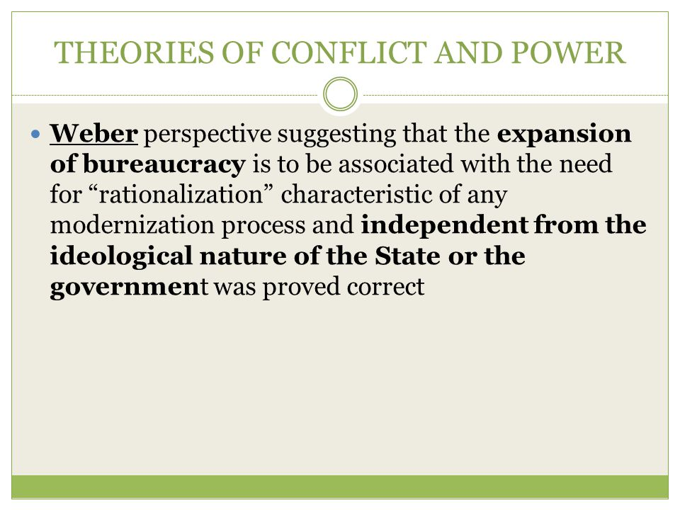THEORIES OF CONFLICT AND POWER Weber perspective suggesting that the expansion of bureaucracy is to be associated with the need for rationalization characteristic of any modernization process and independent from the ideological nature of the State or the government was proved correct