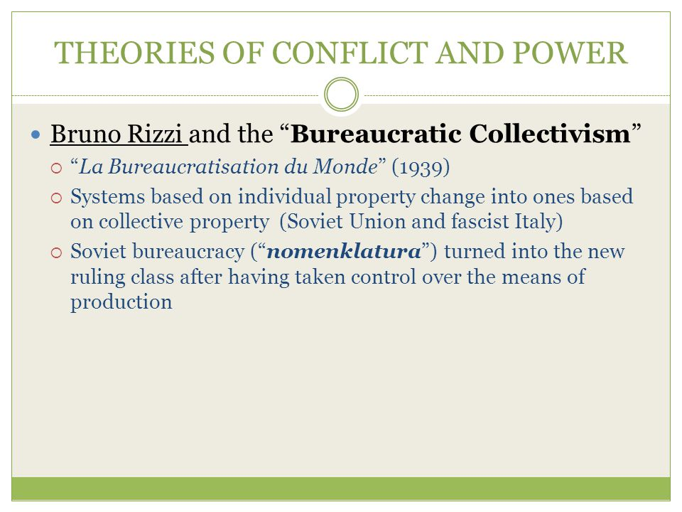 THEORIES OF CONFLICT AND POWER Bruno Rizzi and the Bureaucratic Collectivism  La Bureaucratisation du Monde (1939)  Systems based on individual property change into ones based on collective property (Soviet Union and fascist Italy)  Soviet bureaucracy ( nomenklatura ) turned into the new ruling class after having taken control over the means of production