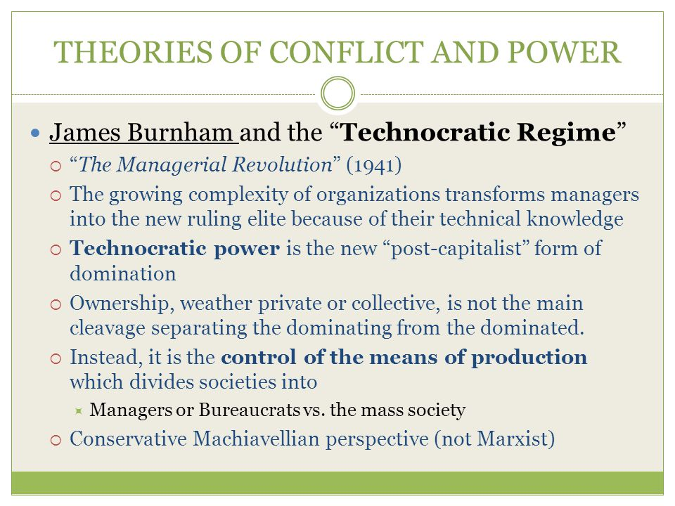 THEORIES OF CONFLICT AND POWER James Burnham and the Technocratic Regime  The Managerial Revolution (1941)  The growing complexity of organizations transforms managers into the new ruling elite because of their technical knowledge  Technocratic power is the new post-capitalist form of domination  Ownership, weather private or collective, is not the main cleavage separating the dominating from the dominated.