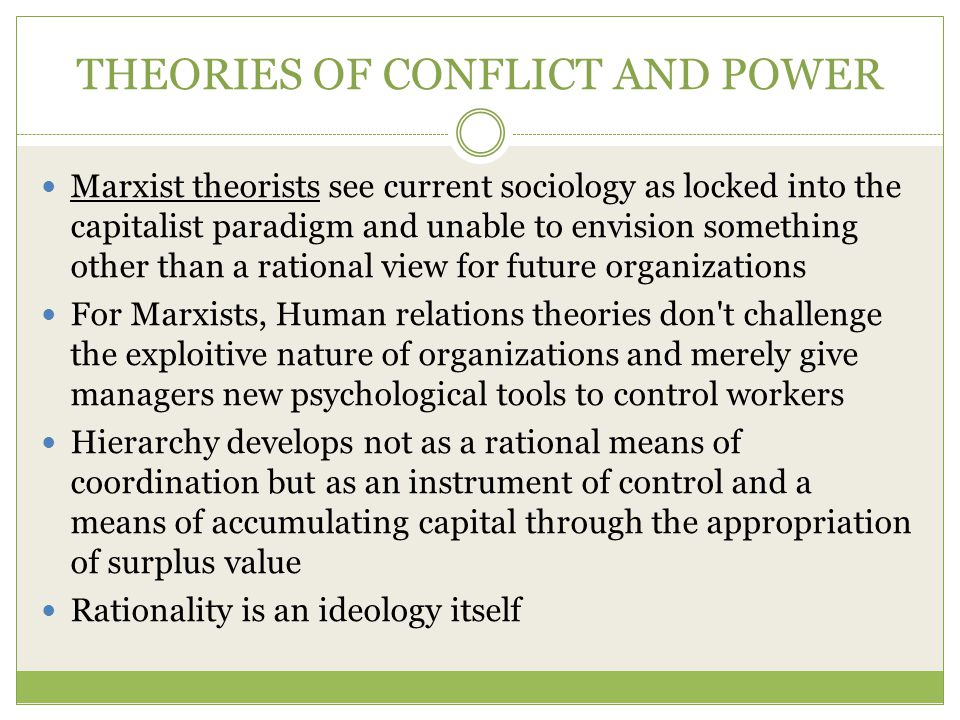 THEORIES OF CONFLICT AND POWER Marxist theorists see current sociology as locked into the capitalist paradigm and unable to envision something other than a rational view for future organizations For Marxists, Human relations theories don t challenge the exploitive nature of organizations and merely give managers new psychological tools to control workers Hierarchy develops not as a rational means of coordination but as an instrument of control and a means of accumulating capital through the appropriation of surplus value Rationality is an ideology itself