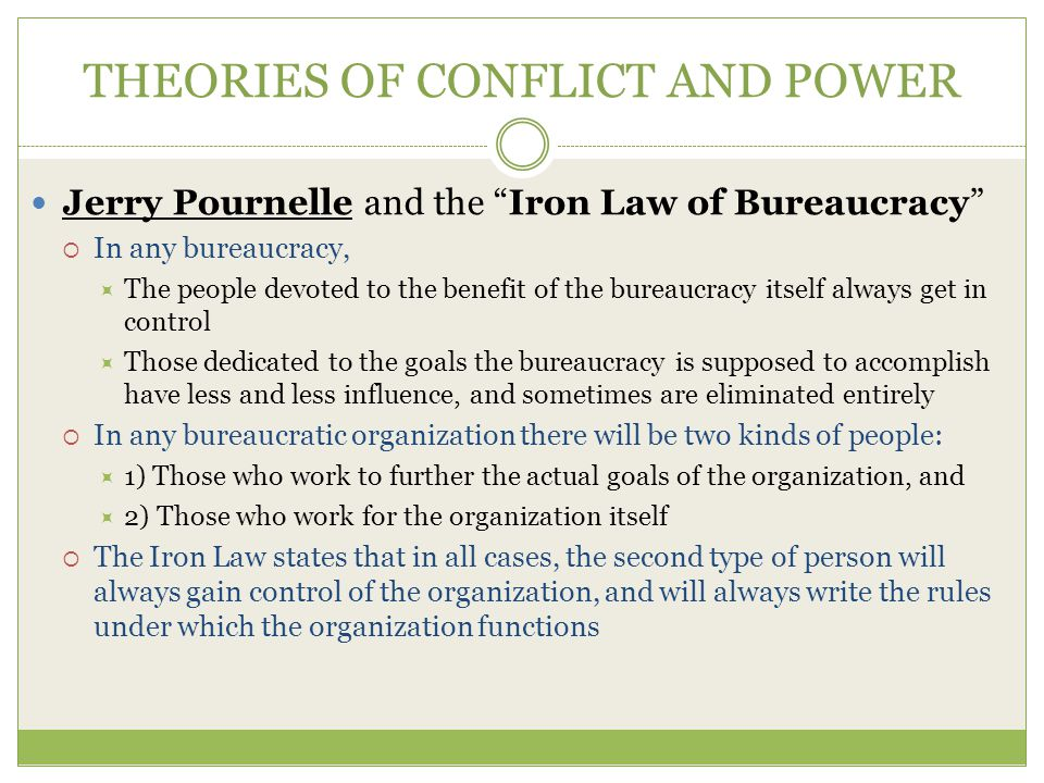 THEORIES OF CONFLICT AND POWER Jerry Pournelle and the Iron Law of Bureaucracy  In any bureaucracy,  The people devoted to the benefit of the bureaucracy itself always get in control  Those dedicated to the goals the bureaucracy is supposed to accomplish have less and less influence, and sometimes are eliminated entirely  In any bureaucratic organization there will be two kinds of people:  1) Those who work to further the actual goals of the organization, and  2) Those who work for the organization itself  The Iron Law states that in all cases, the second type of person will always gain control of the organization, and will always write the rules under which the organization functions