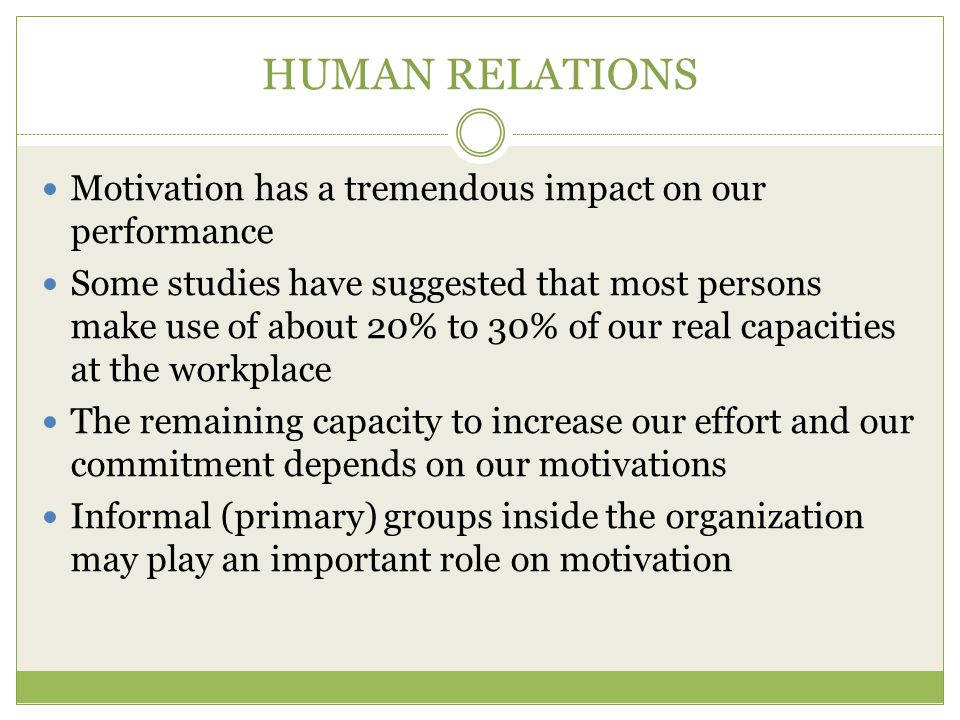 HUMAN RELATIONS Motivation has a tremendous impact on our performance Some studies have suggested that most persons make use of about 20% to 30% of our real capacities at the workplace The remaining capacity to increase our effort and our commitment depends on our motivations Informal (primary) groups inside the organization may play an important role on motivation