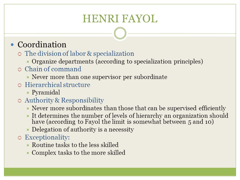 HENRI FAYOL Coordination  The division of labor & specialization  Organize departments (according to specialization principles)  Chain of command  Never more than one supervisor per subordinate  Hierarchical structure  Pyramidal  Authority & Responsibility  Never more subordinates than those that can be supervised efficiently  It determines the number of levels of hierarchy an organization should have (according to Fayol the limit is somewhat between 5 and 10)  Delegation of authority is a necessity  Exceptionality:  Routine tasks to the less skilled  Complex tasks to the more skilled