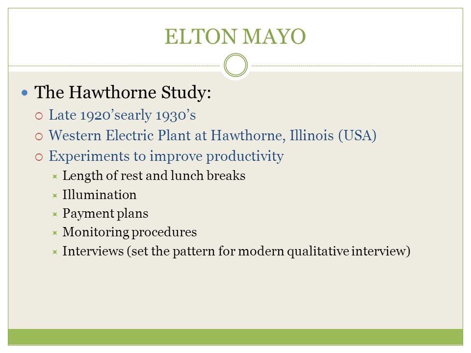 ELTON MAYO The Hawthorne Study:  Late 1920'searly 1930's  Western Electric Plant at Hawthorne, Illinois (USA)  Experiments to improve productivity  Length of rest and lunch breaks  Illumination  Payment plans  Monitoring procedures  Interviews (set the pattern for modern qualitative interview)