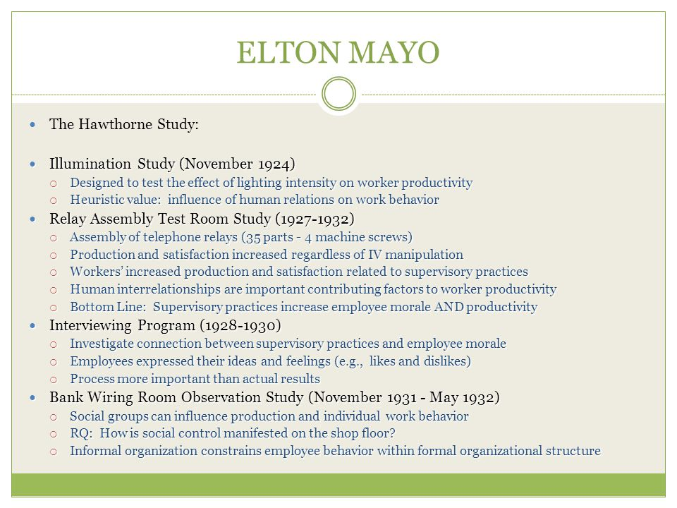 ELTON MAYO The Hawthorne Study: Illumination Study (November 1924) Illumination Study (November 1924)  Designed to test the effect of lighting intensity on worker productivity  Heuristic value: influence of human relations on work behavior Relay Assembly Test Room Study (1927-1932) Relay Assembly Test Room Study (1927-1932)  Assembly of telephone relays (35 parts - 4 machine screws)  Production and satisfaction increased regardless of IV manipulation  Workers' increased production and satisfaction related to supervisory practices  Human interrelationships are important contributing factors to worker productivity  Bottom Line: Supervisory practices increase employee morale AND productivity Interviewing Program (1928-1930) Interviewing Program (1928-1930)  Investigate connection between supervisory practices and employee morale  Employees expressed their ideas and feelings (e.g., likes and dislikes)  Process more important than actual results Bank Wiring Room Observation Study (November 1931 - May 1932) Bank Wiring Room Observation Study (November 1931 - May 1932)  Social groups can influence production and individual work behavior  RQ: How is social control manifested on the shop floor.