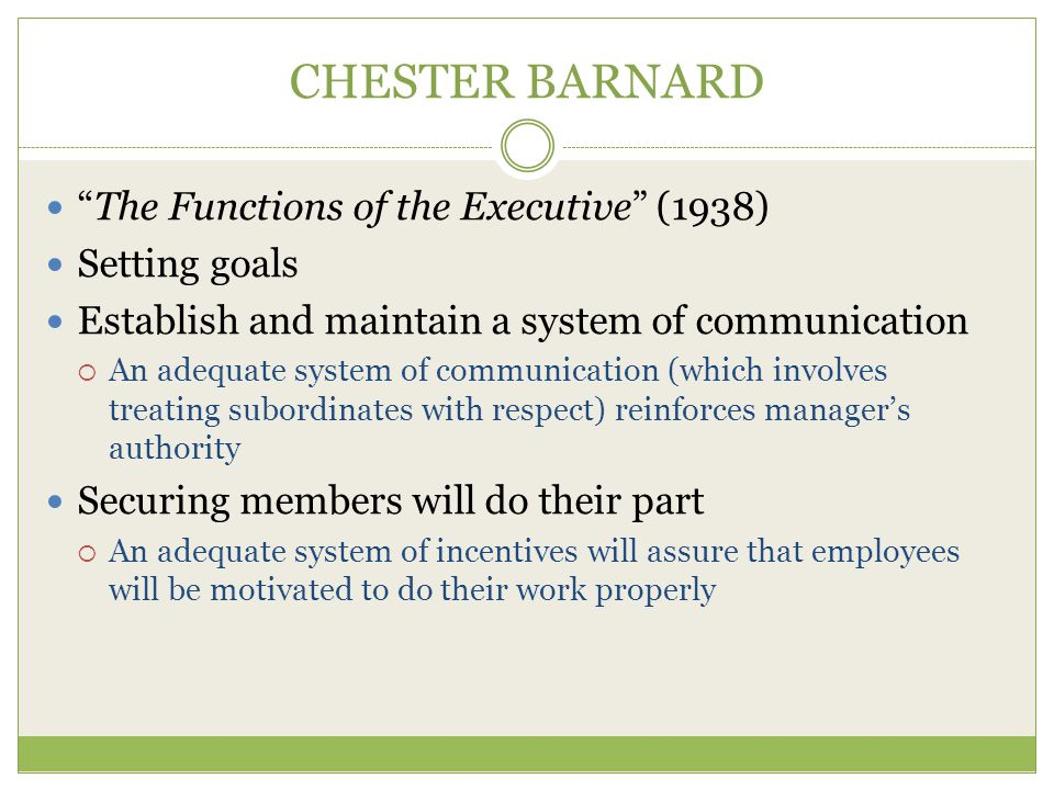 CHESTER BARNARD The Functions of the Executive (1938) Setting goals Establish and maintain a system of communication  An adequate system of communication (which involves treating subordinates with respect) reinforces manager's authority Securing members will do their part  An adequate system of incentives will assure that employees will be motivated to do their work properly