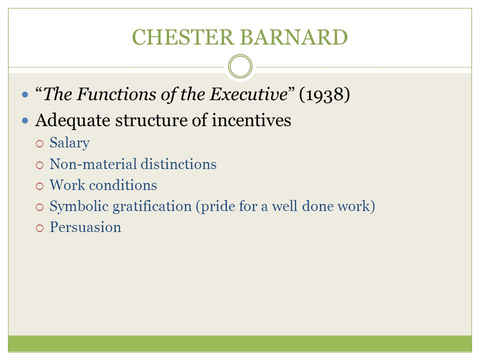 CHESTER BARNARD The Functions of the Executive (1938) Adequate structure of incentives  Salary  Non-material distinctions  Work conditions  Symbolic gratification (pride for a well done work)  Persuasion