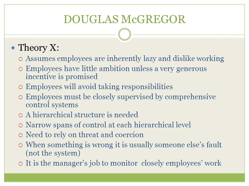 DOUGLAS McGREGOR Theory X:  Assumes employees are inherently lazy and dislike working  Employees have little ambition unless a very generous incentive is promised  Employees will avoid taking responsibilities  Employees must be closely supervised by comprehensive control systems  A hierarchical structure is needed  Narrow spans of control at each hierarchical level  Need to rely on threat and coercion  When something is wrong it is usually someone else's fault (not the system)  It is the manager's job to monitor closely employees' work
