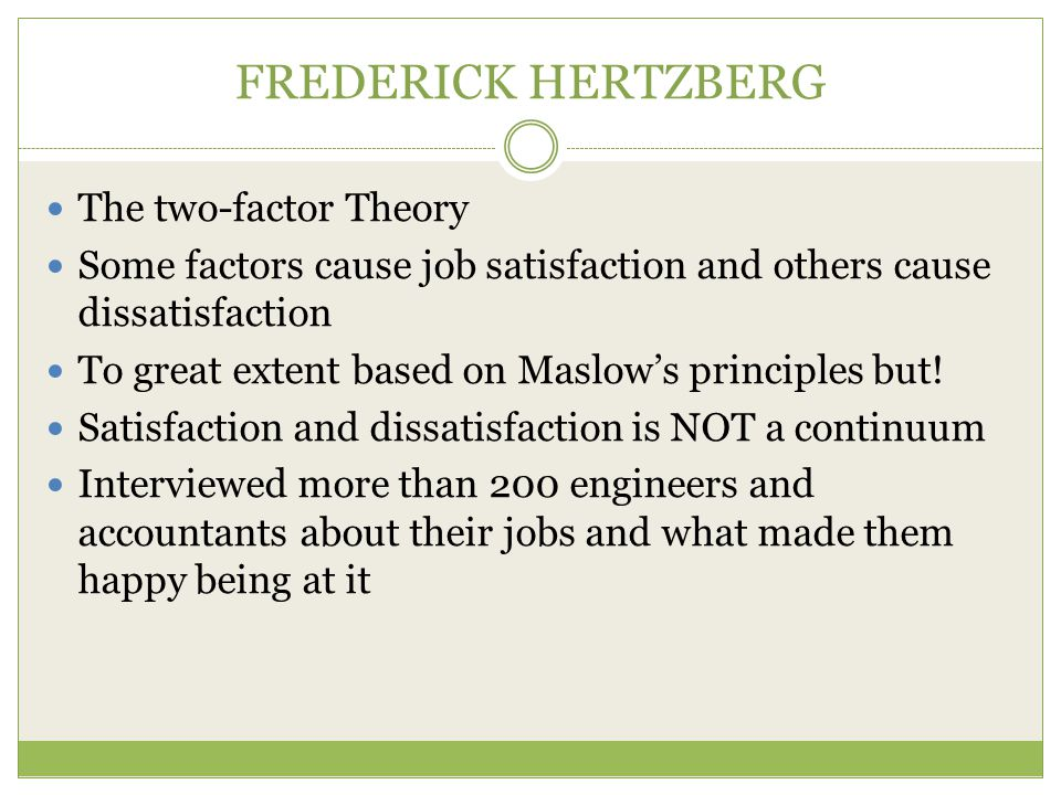FREDERICK HERTZBERG The two-factor Theory Some factors cause job satisfaction and others cause dissatisfaction To great extent based on Maslow's principles but.