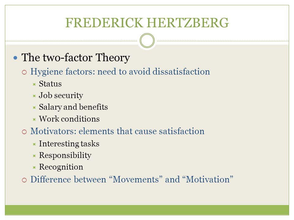 FREDERICK HERTZBERG The two-factor Theory  Hygiene factors: need to avoid dissatisfaction  Status  Job security  Salary and benefits  Work conditions  Motivators: elements that cause satisfaction  Interesting tasks  Responsibility  Recognition  Difference between Movements and Motivation