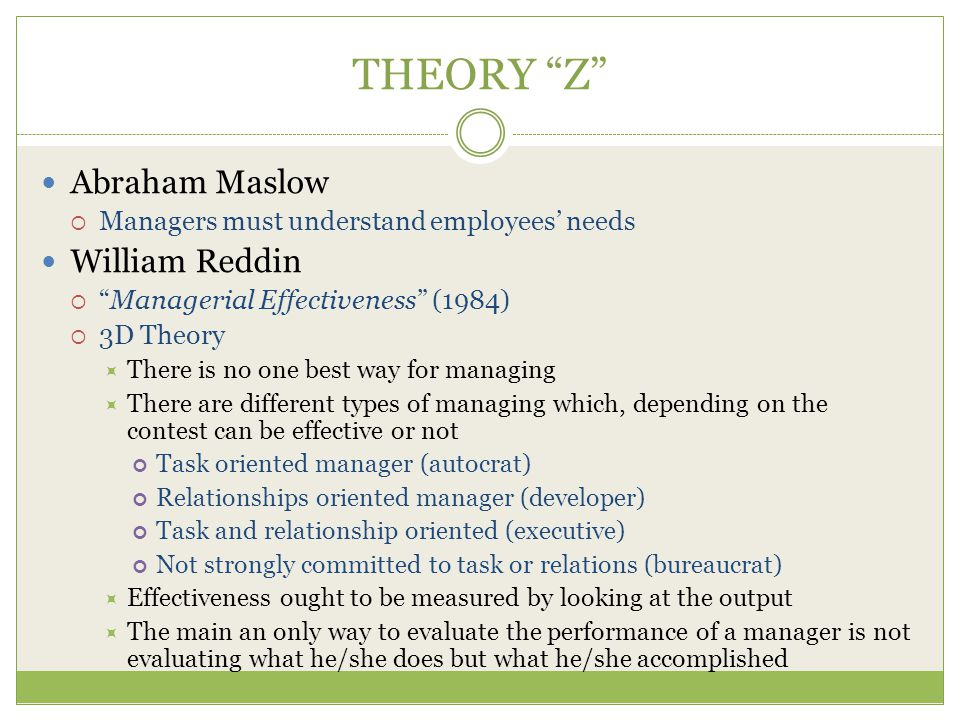 THEORY Z Abraham Maslow  Managers must understand employees' needs William Reddin  Managerial Effectiveness (1984)  3D Theory  There is no one best way for managing  There are different types of managing which, depending on the contest can be effective or not Task oriented manager (autocrat) Relationships oriented manager (developer) Task and relationship oriented (executive) Not strongly committed to task or relations (bureaucrat)  Effectiveness ought to be measured by looking at the output  The main an only way to evaluate the performance of a manager is not evaluating what he/she does but what he/she accomplished