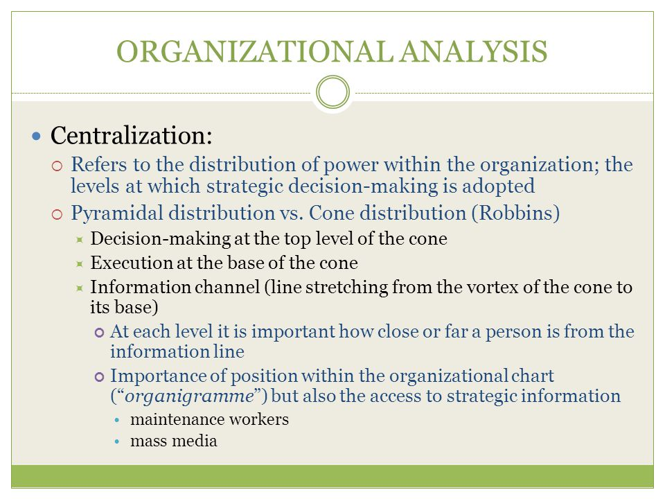 ORGANIZATIONAL ANALYSIS Centralization:  Refers to the distribution of power within the organization; the levels at which strategic decision-making is adopted  Pyramidal distribution vs.