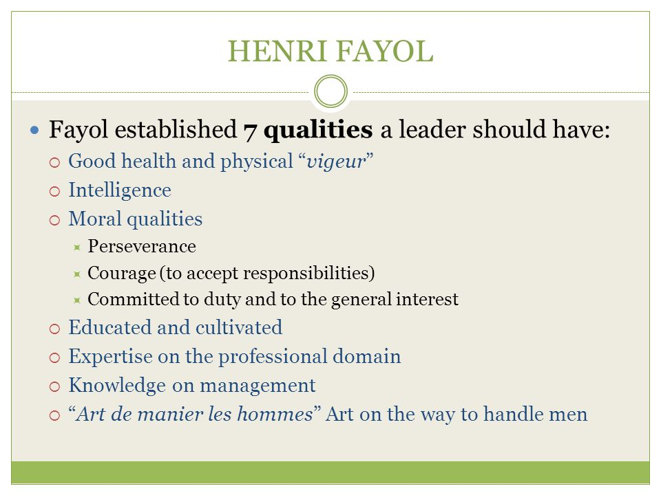 HENRI FAYOL Fayol established 7 qualities a leader should have:  Good health and physical vigeur  Intelligence  Moral qualities  Perseverance  Courage (to accept responsibilities)  Committed to duty and to the general interest  Educated and cultivated  Expertise on the professional domain  Knowledge on management  Art de manier les hommes Art on the way to handle men