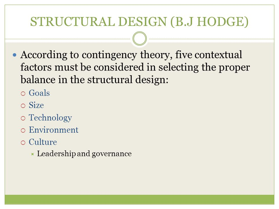 STRUCTURAL DESIGN (B.J HODGE) According to contingency theory, five contextual factors must be considered in selecting the proper balance in the structural design:  Goals  Size  Technology  Environment  Culture  Leadership and governance