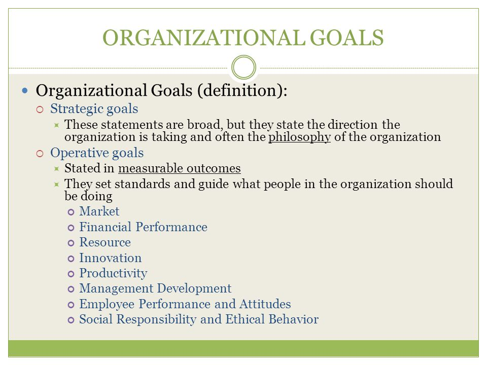 ORGANIZATIONAL GOALS Organizational Goals (definition):  Strategic goals  These statements are broad, but they state the direction the organization is taking and often the philosophy of the organization  Operative goals  Stated in measurable outcomes  They set standards and guide what people in the organization should be doing Market Financial Performance Resource Innovation Productivity Management Development Employee Performance and Attitudes Social Responsibility and Ethical Behavior