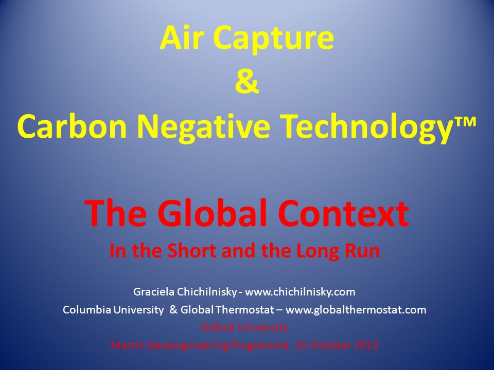 Air Capture & Carbon Negative Technology ™ The Global Context In the Short and the Long Run Graciela Chichilnisky - www.chichilnisky.com Columbia University & Global Thermostat – www.globalthermostat.com Oxford University Martin Geoengineering Programme 15 October 2012
