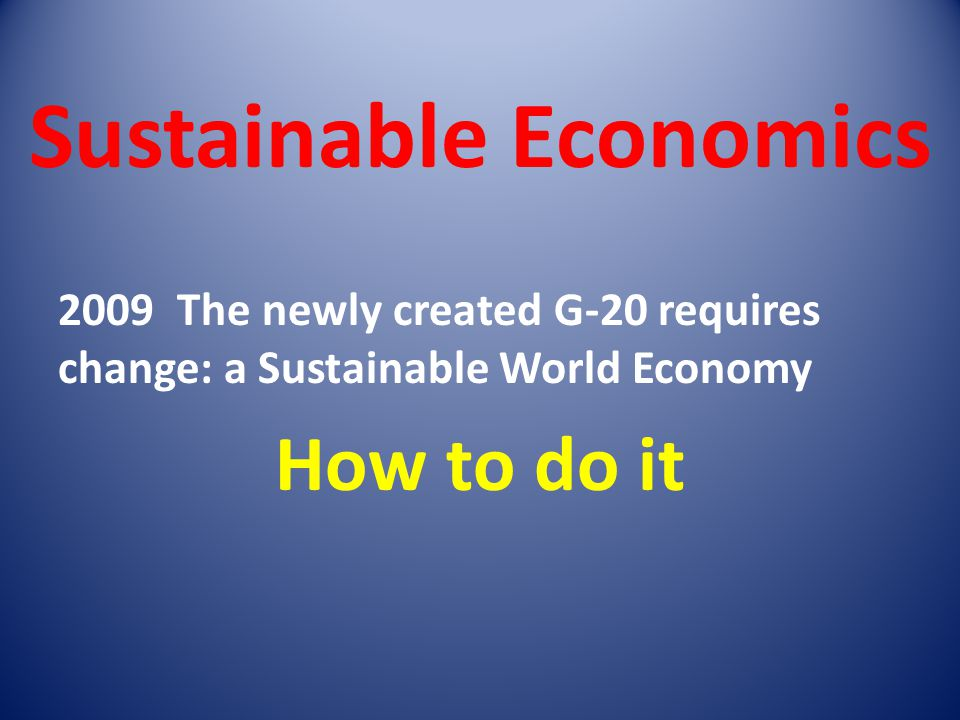 Sustainable Economics 2009 The newly created G-20 requires change: a Sustainable World Economy How to do it