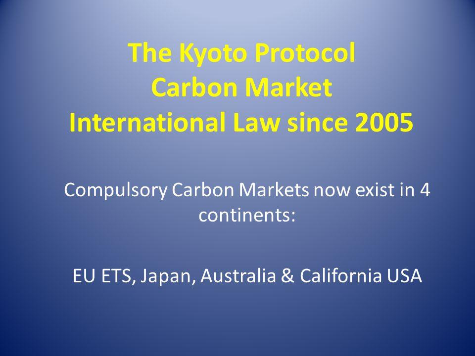The Kyoto Protocol Carbon Market International Law since 2005 Compulsory Carbon Markets now exist in 4 continents: EU ETS, Japan, Australia & Californ