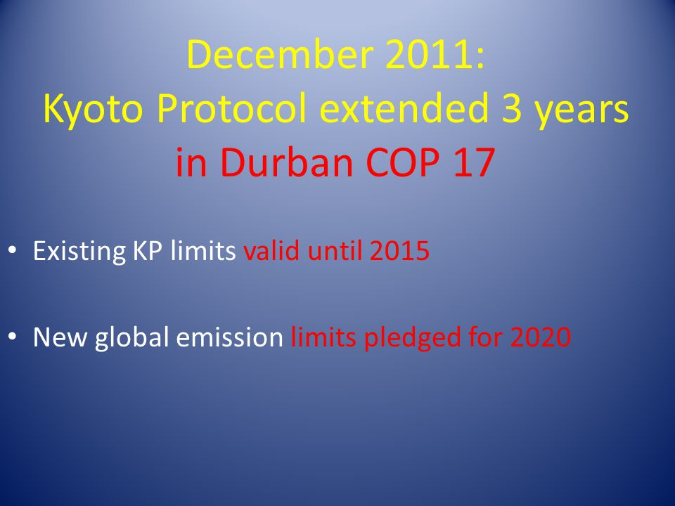 December 2011: Kyoto Protocol extended 3 years in Durban COP 17 Existing KP limits valid until 2015 New global emission limits pledged for 2020