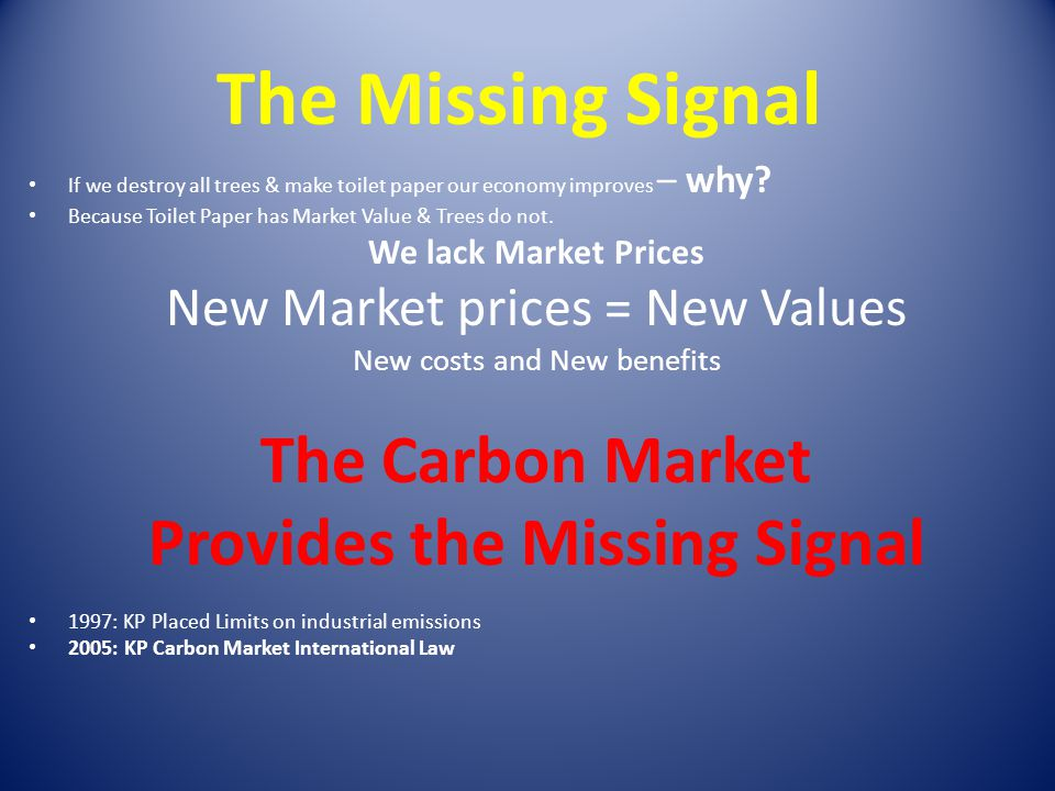 The Missing Signal If we destroy all trees & make toilet paper our economy improves – why? Because Toilet Paper has Market Value & Trees do not. We la